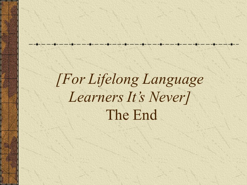 [For Lifelong Language Learners It's Never] The End